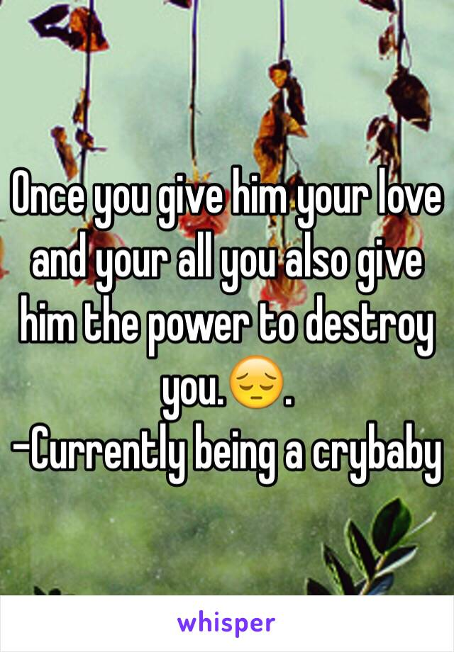Once you give him your love and your all you also give him the power to destroy you.😔. -Currently being a crybaby