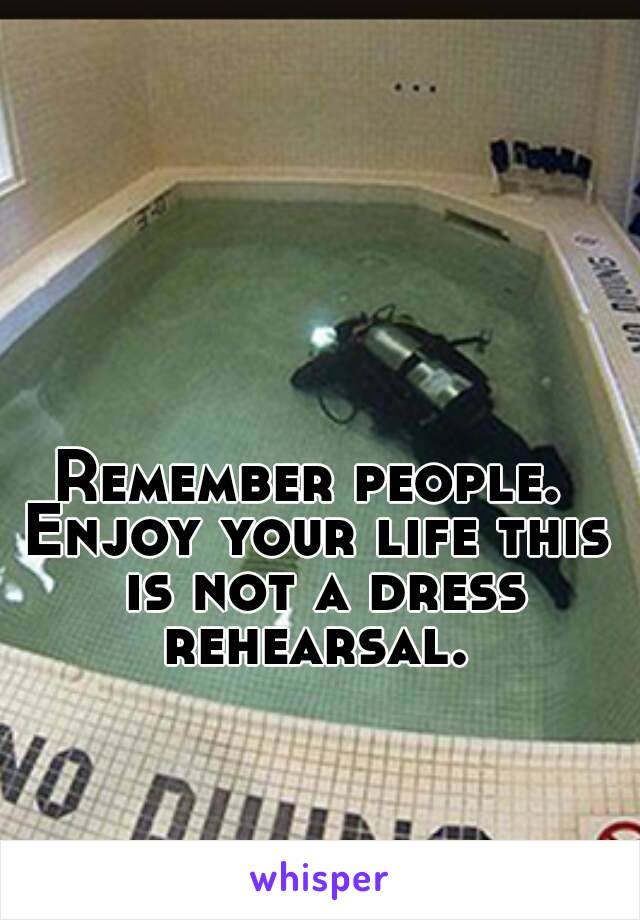 Remember people.  Enjoy your life this is not a dress rehearsal.