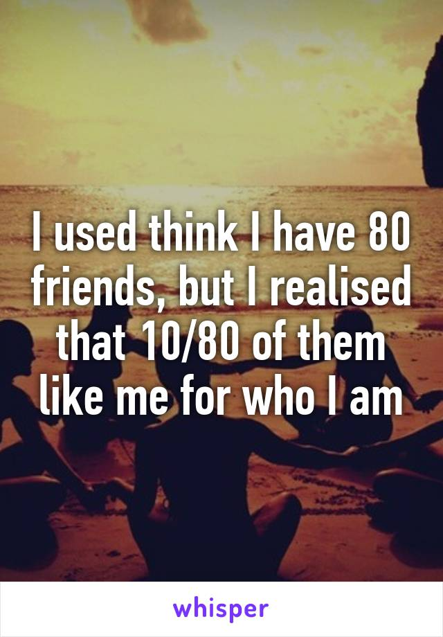 I used think I have 80 friends, but I realised that 10/80 of them like me for who I am