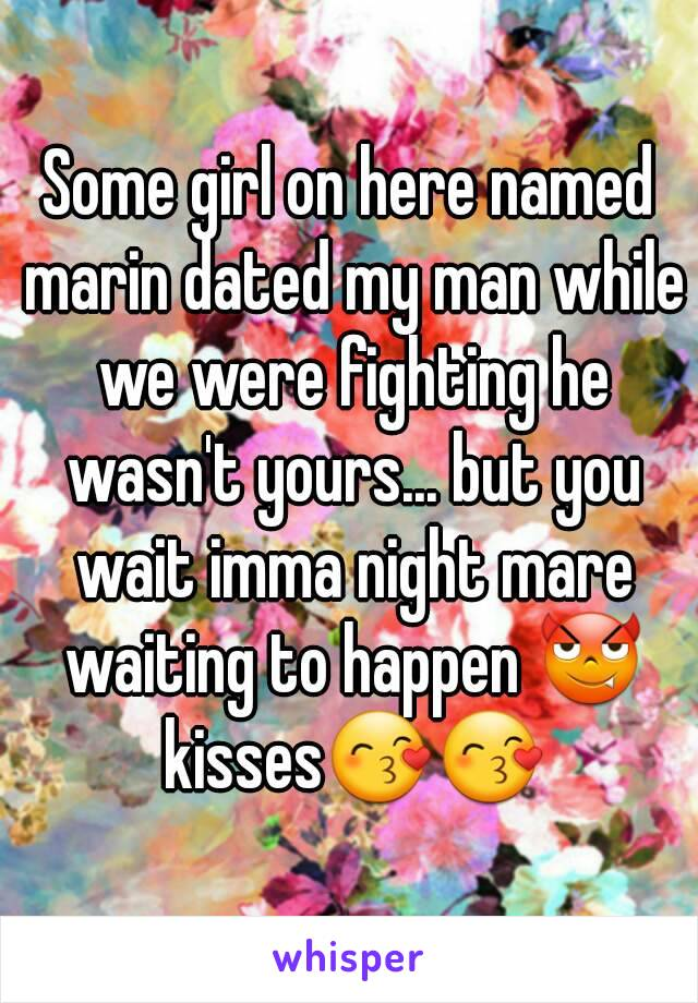 Some girl on here named marin dated my man while we were fighting he wasn't yours... but you wait imma night mare waiting to happen 😈 kisses😙😙