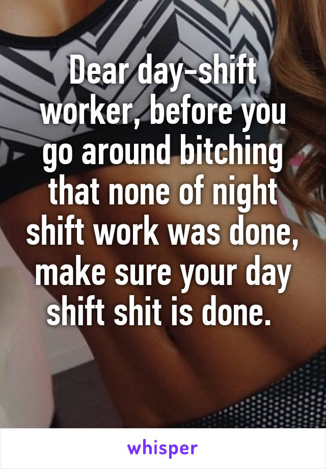 Dear day-shift worker, before you go around bitching that none of night shift work was done, make sure your day shift shit is done.