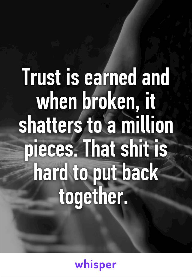 Trust is earned and when broken, it shatters to a million pieces. That shit is hard to put back together.