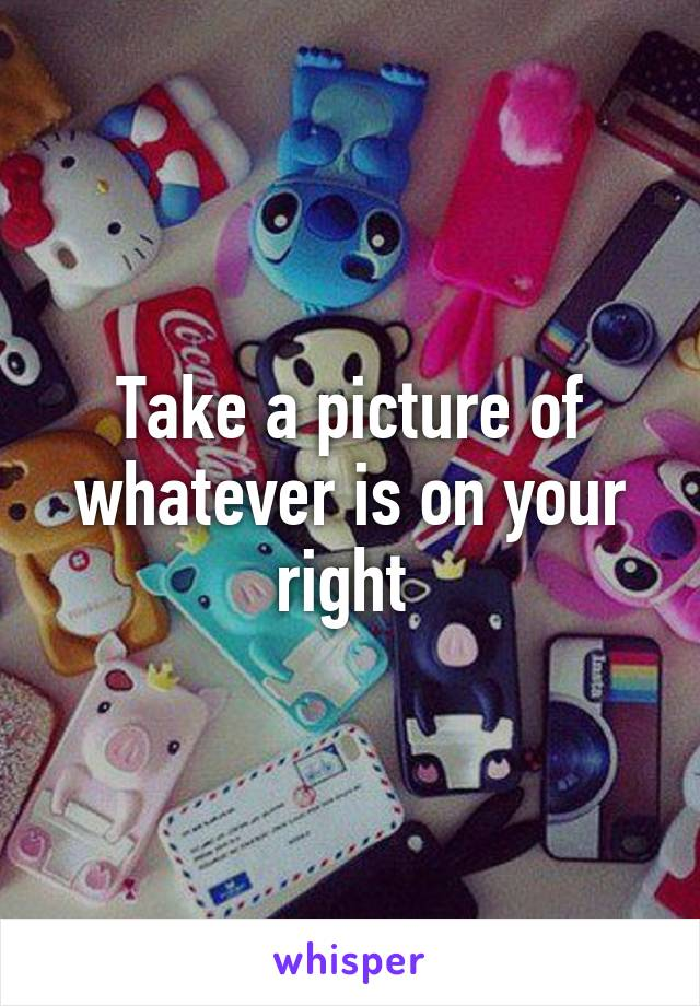 Take a picture of whatever is on your right