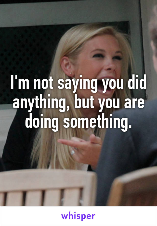 I'm not saying you did anything, but you are doing something.
