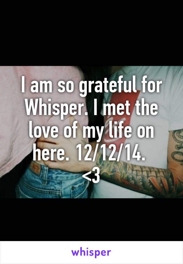 I am so grateful for Whisper. I met the love of my life on here. 12/12/14.  <3