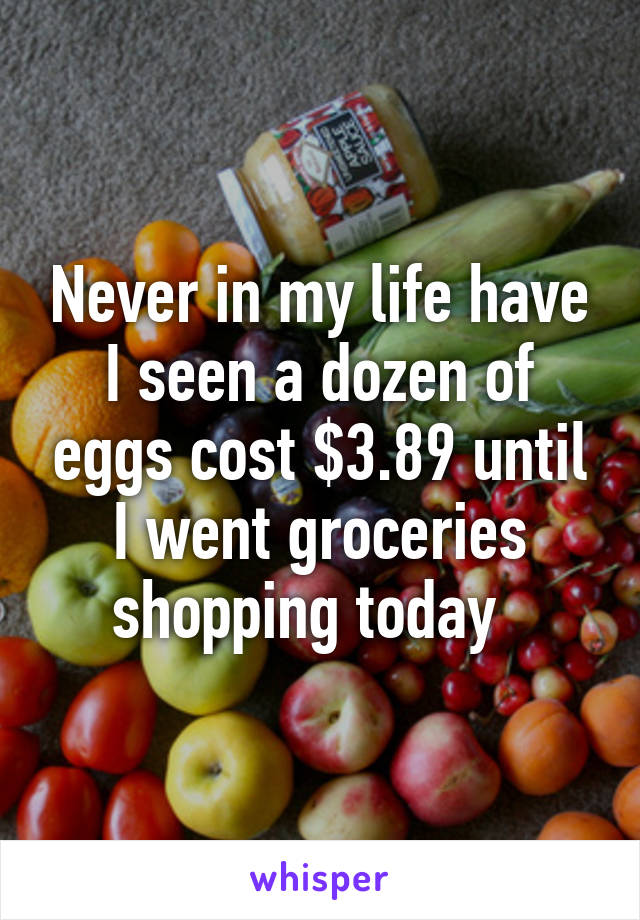 Never in my life have I seen a dozen of eggs cost $3.89 until I went groceries shopping today