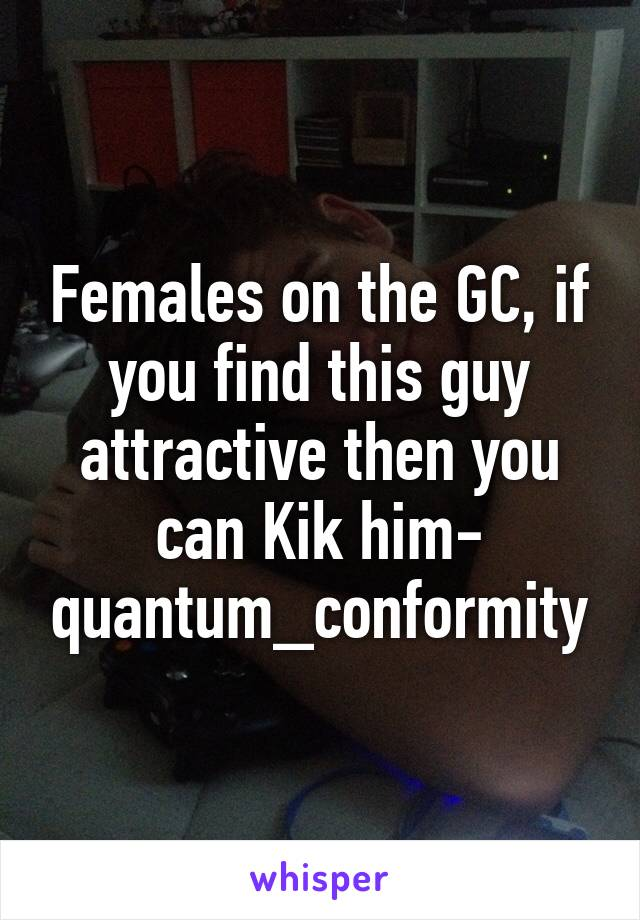 Females on the GC, if you find this guy attractive then you can Kik him- quantum_conformity