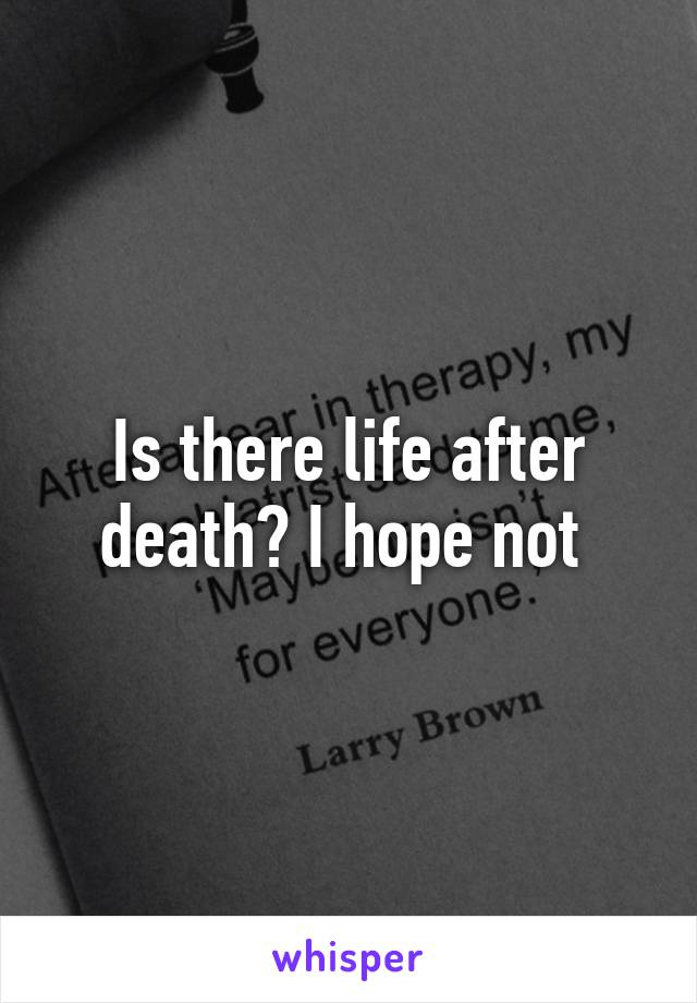 Is there life after death? I hope not
