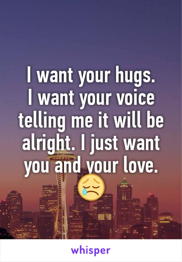 I want your hugs. I want your voice telling me it will be alright. I just want you and your love. 😢
