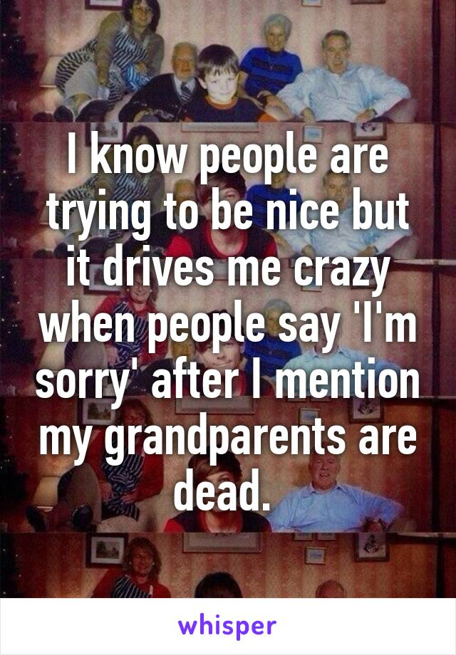 I know people are trying to be nice but it drives me crazy when people say 'I'm sorry' after I mention my grandparents are dead.