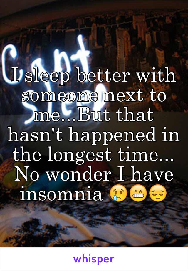 I sleep better with someone next to me...But that hasn't happened in the longest time... No wonder I have insomnia 😢😁😔
