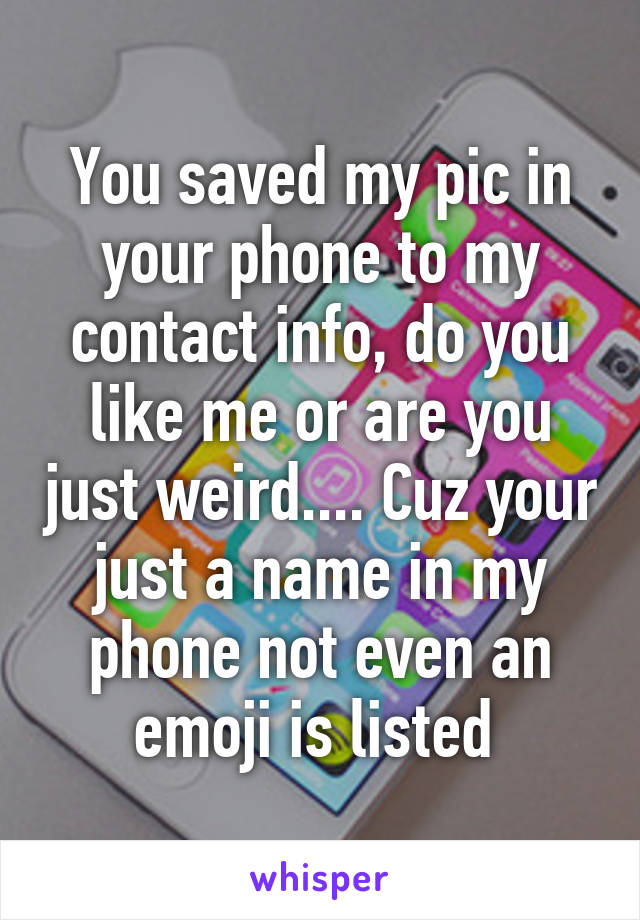 You saved my pic in your phone to my contact info, do you like me or are you just weird.... Cuz your just a name in my phone not even an emoji is listed