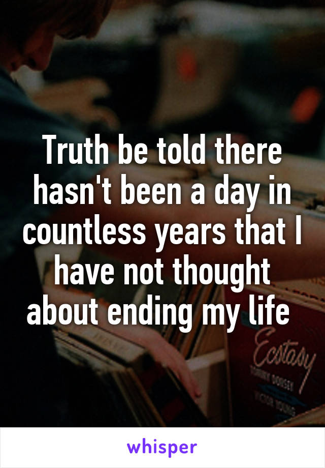 Truth be told there hasn't been a day in countless years that I have not thought about ending my life