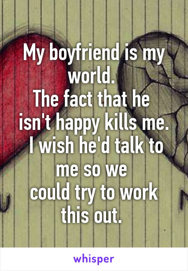 My boyfriend is my world.  The fact that he  isn't happy kills me.  I wish he'd talk to me so we  could try to work this out.