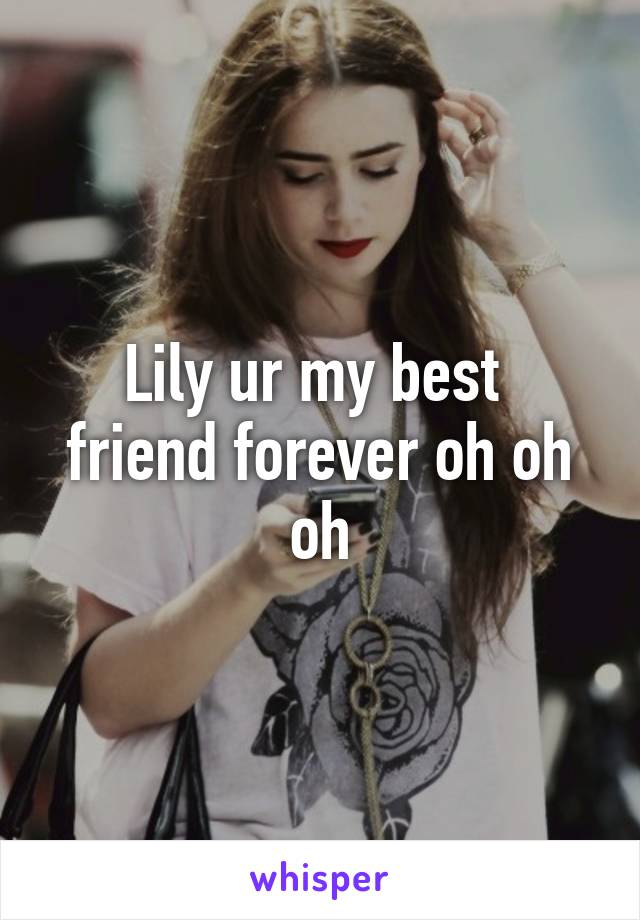 Lily ur my best  friend forever oh oh oh