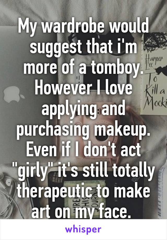 """My wardrobe would suggest that i'm more of a tomboy. However I love applying and purchasing makeup. Even if I don't act """"girly"""" it's still totally therapeutic to make art on my face."""