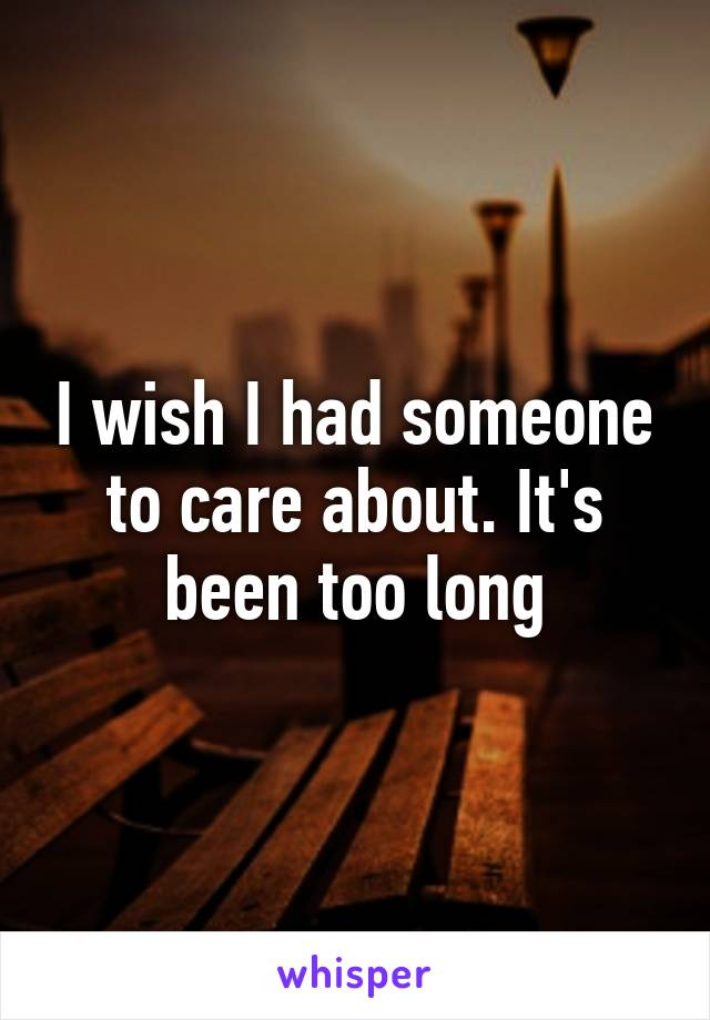 I wish I had someone to care about. It's been too long