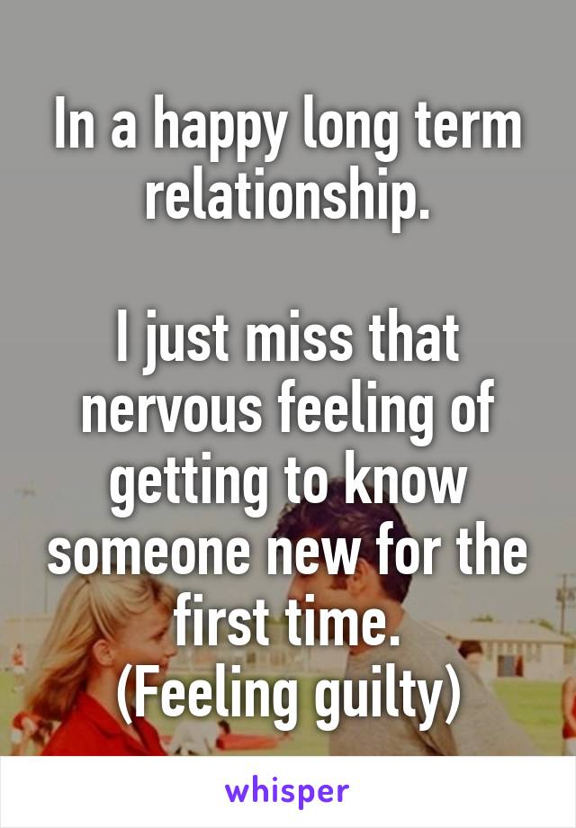 In a happy long term relationship.  I just miss that nervous feeling of getting to know someone new for the first time. (Feeling guilty)
