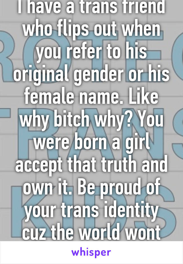 I have a trans friend who flips out when you refer to his original gender or his female name. Like why bitch why? You were born a girl accept that truth and own it. Be proud of your trans identity cuz the world wont let you forget it.