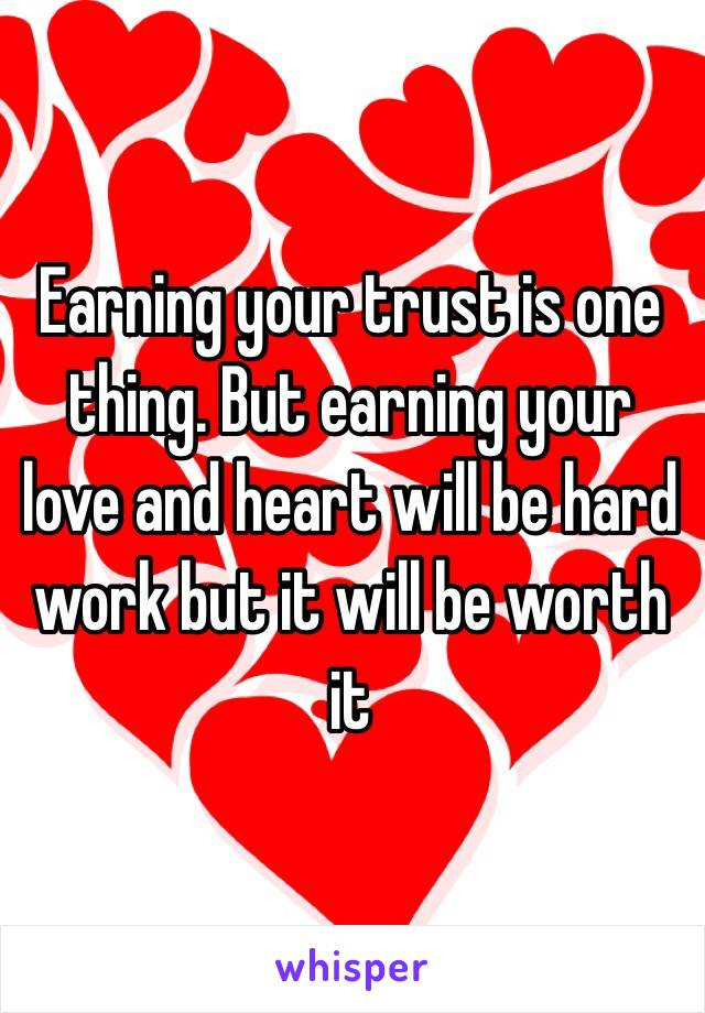 Earning your trust is one thing. But earning your love and heart will be hard work but it will be worth it