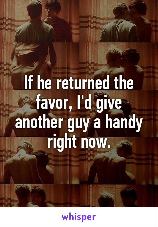 If he returned the favor, I'd give another guy a handy right now.