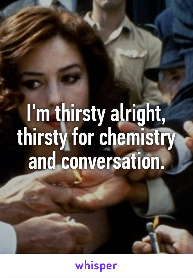 I'm thirsty alright, thirsty for chemistry and conversation.