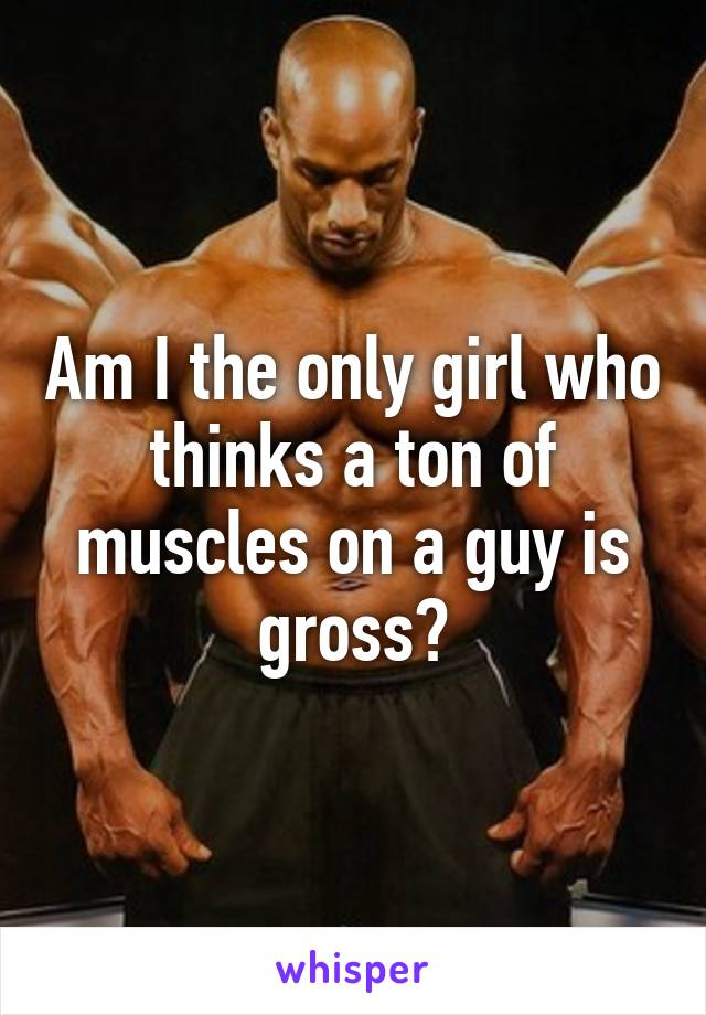 Am I the only girl who thinks a ton of muscles on a guy is gross?