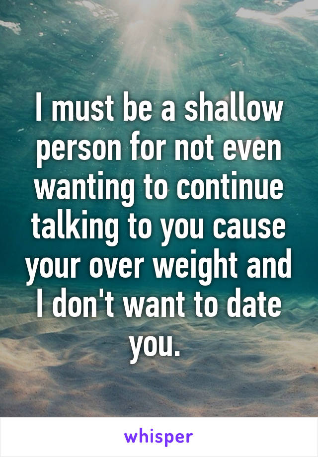 I must be a shallow person for not even wanting to continue talking to you cause your over weight and I don't want to date you.