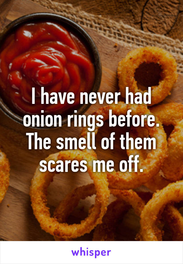 I have never had onion rings before. The smell of them scares me off.