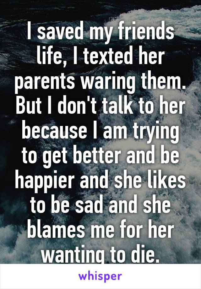 I saved my friends life, I texted her parents waring them. But I don't talk to her because I am trying to get better and be happier and she likes to be sad and she blames me for her wanting to die.