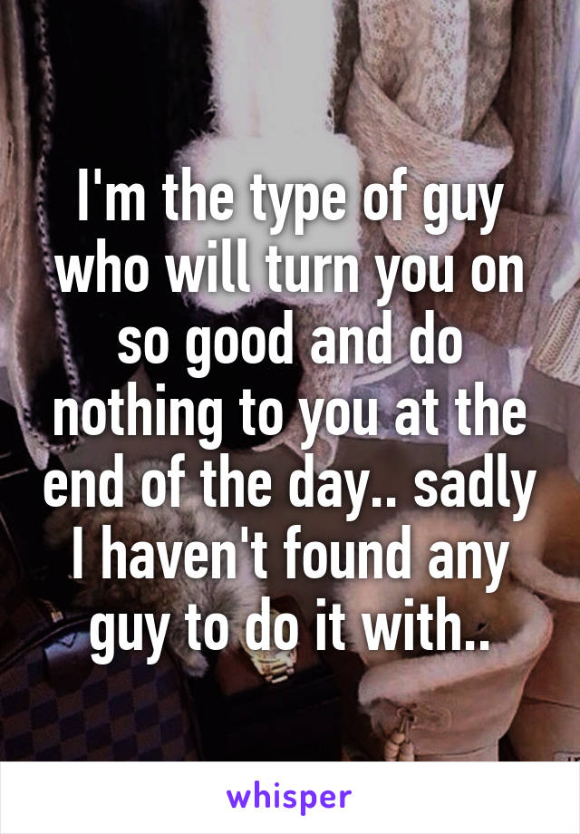 I'm the type of guy who will turn you on so good and do nothing to you at the end of the day.. sadly I haven't found any guy to do it with..