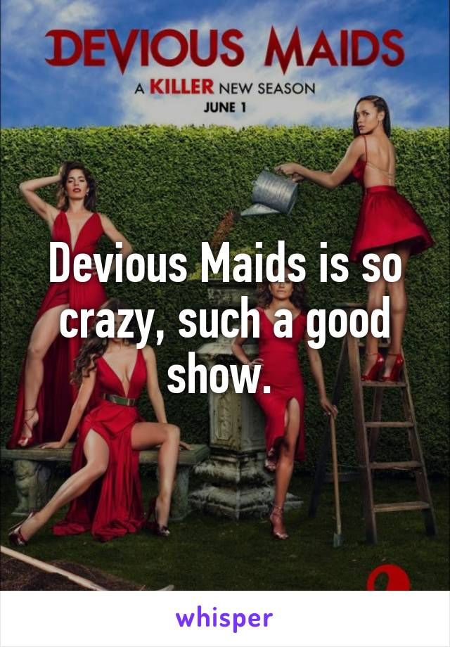 Devious Maids is so crazy, such a good show.
