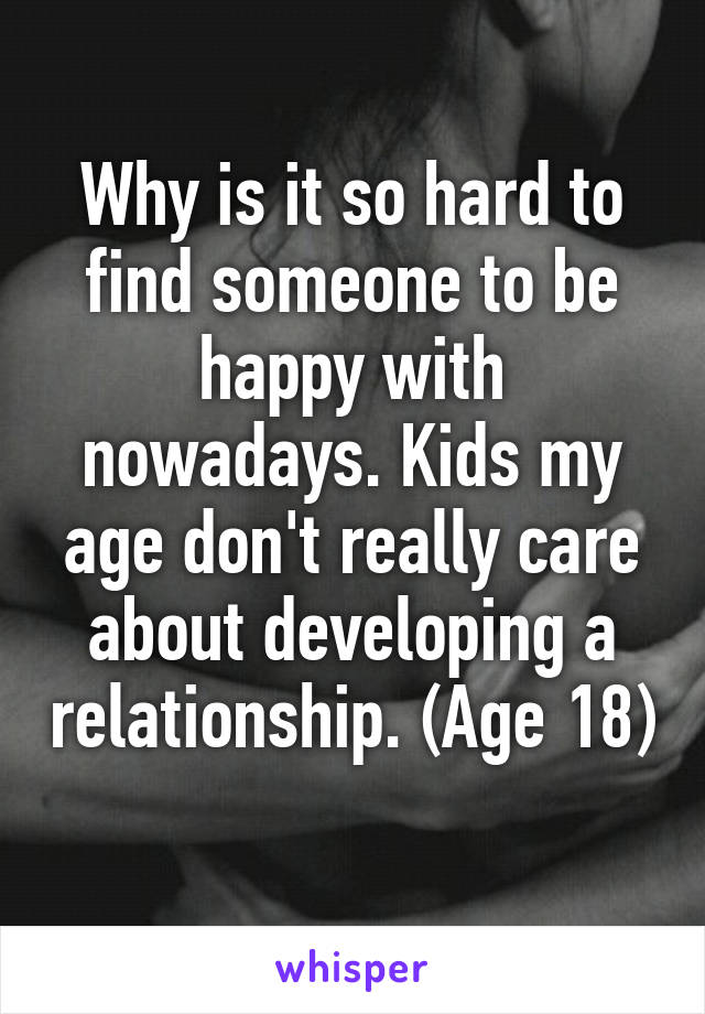 Why is it so hard to find someone to be happy with nowadays. Kids my age don't really care about developing a relationship. (Age 18)