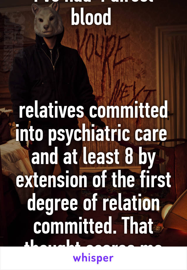 I've had 4 direct blood     relatives committed into psychiatric care  and at least 8 by extension of the first degree of relation committed. That thought scares me sometimes.