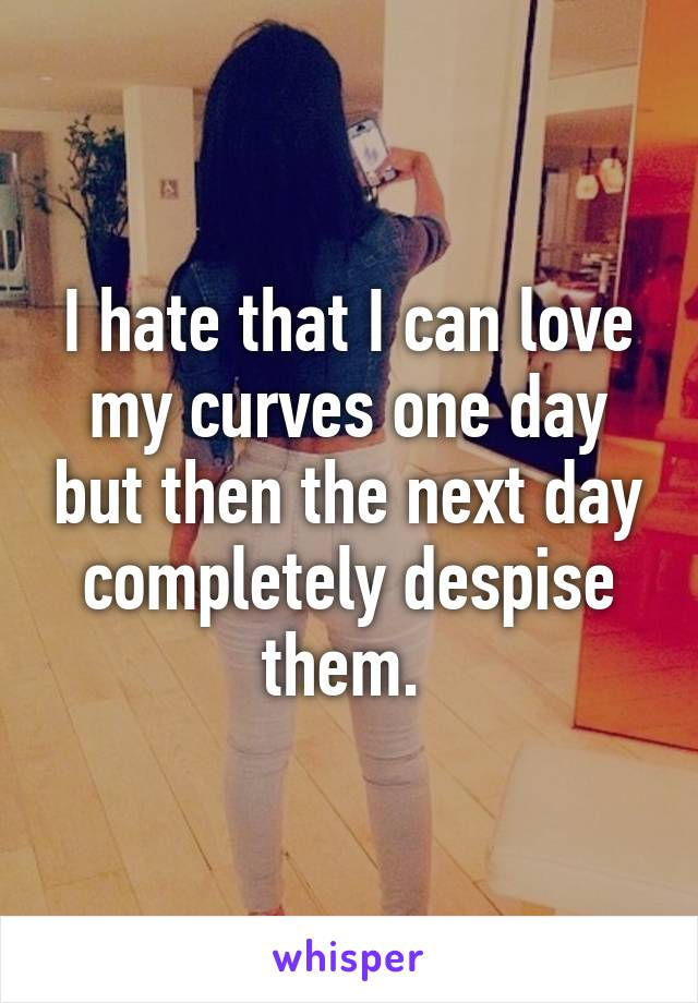 I hate that I can love my curves one day but then the next day completely despise them.
