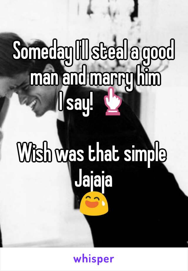 Someday I'll steal a good man and marry him I say! 👆  Wish was that simple  Jajaja 😅