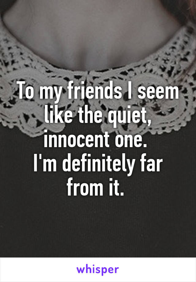 To my friends I seem like the quiet, innocent one.  I'm definitely far from it.