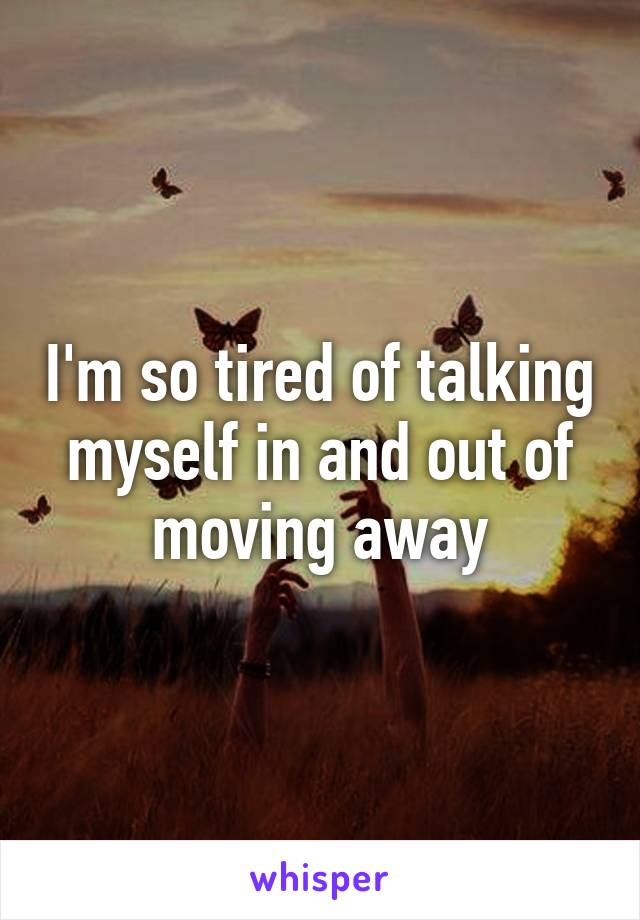 I'm so tired of talking myself in and out of moving away