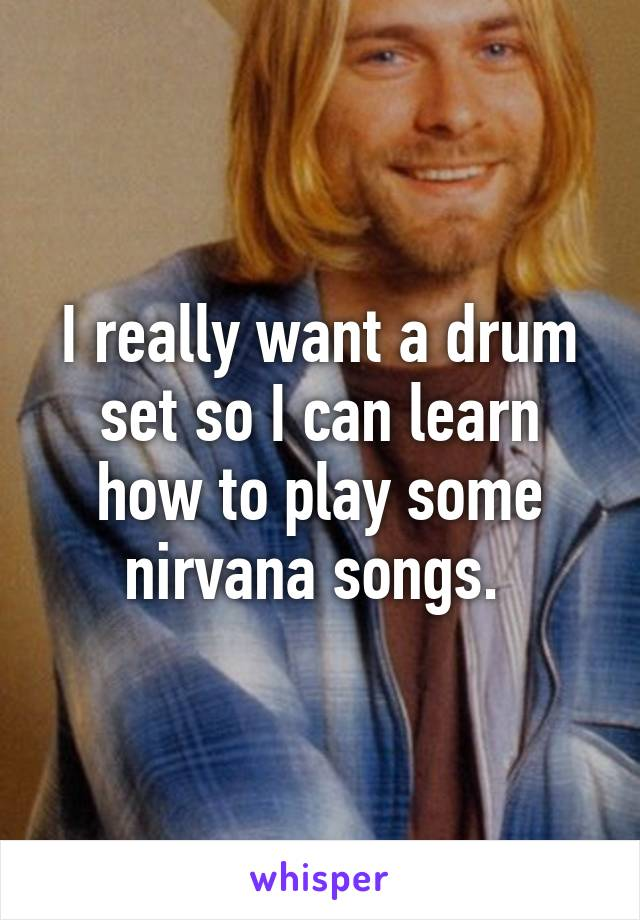 I really want a drum set so I can learn how to play some nirvana songs.