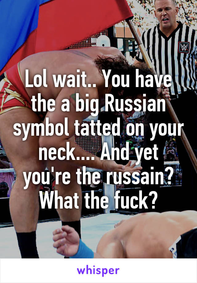 Lol wait.. You have the a big Russian symbol tatted on your neck.... And yet you're the russain? What the fuck?