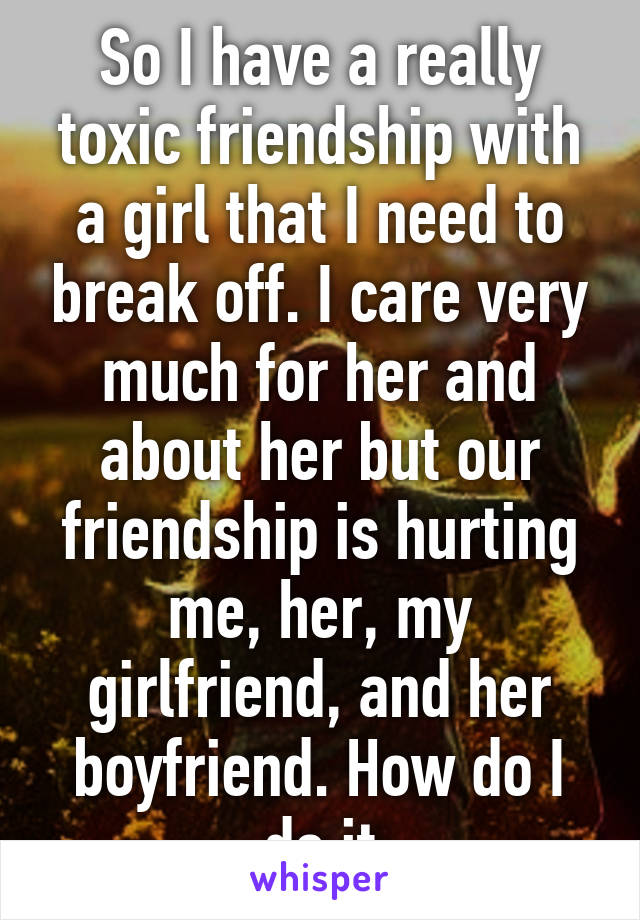 So I have a really toxic friendship with a girl that I need to break off. I care very much for her and about her but our friendship is hurting me, her, my girlfriend, and her boyfriend. How do I do it