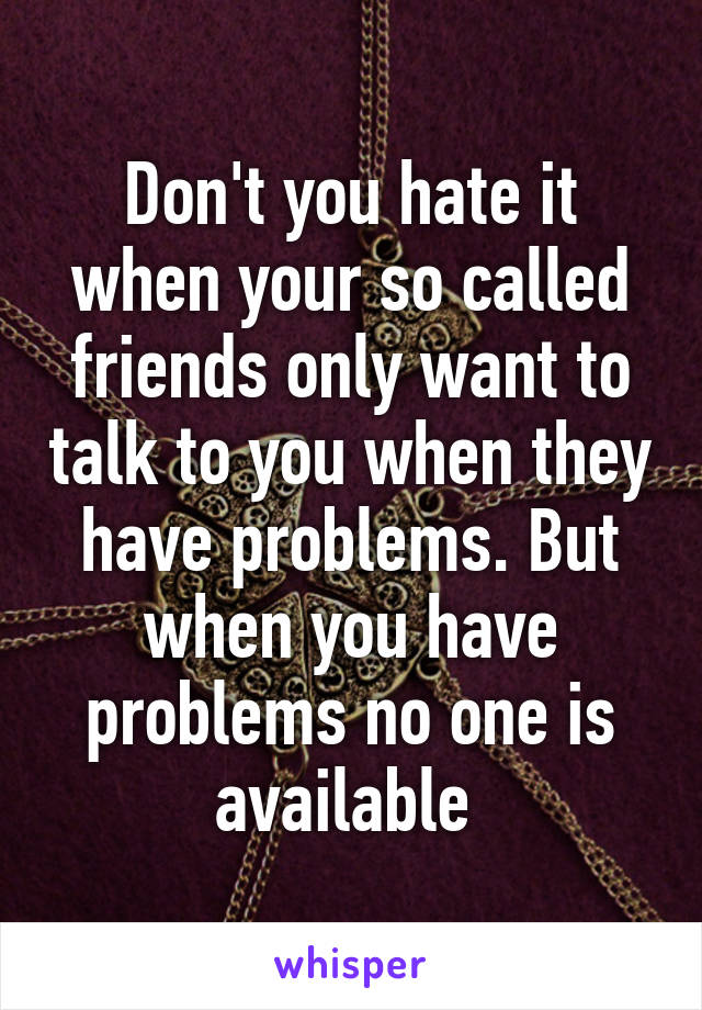 Don't you hate it when your so called friends only want to talk to you when they have problems. But when you have problems no one is available