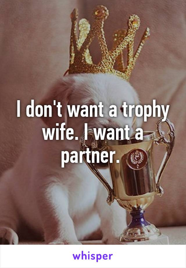 I don't want a trophy wife. I want a partner.