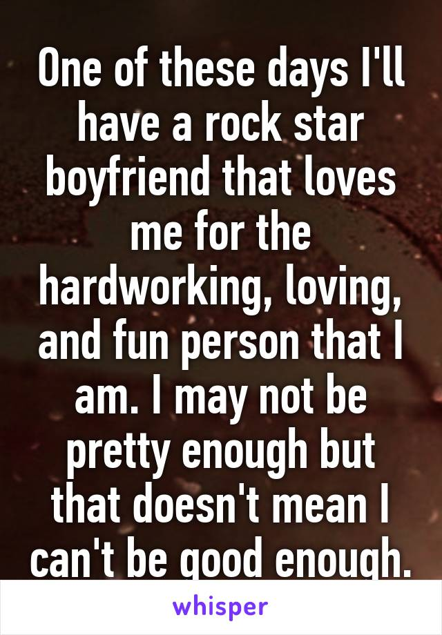 One of these days I'll have a rock star boyfriend that loves me for the hardworking, loving, and fun person that I am. I may not be pretty enough but that doesn't mean I can't be good enough.