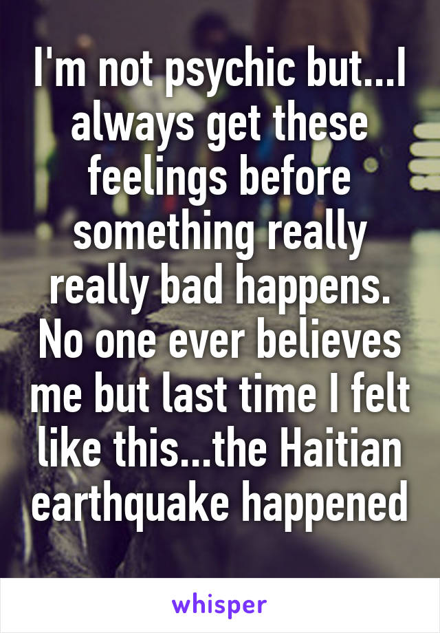 I'm not psychic but...I always get these feelings before something really really bad happens. No one ever believes me but last time I felt like this...the Haitian earthquake happened