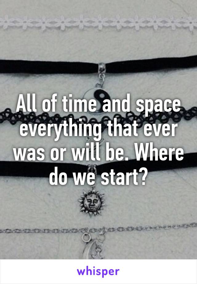 All of time and space everything that ever was or will be. Where do we start?