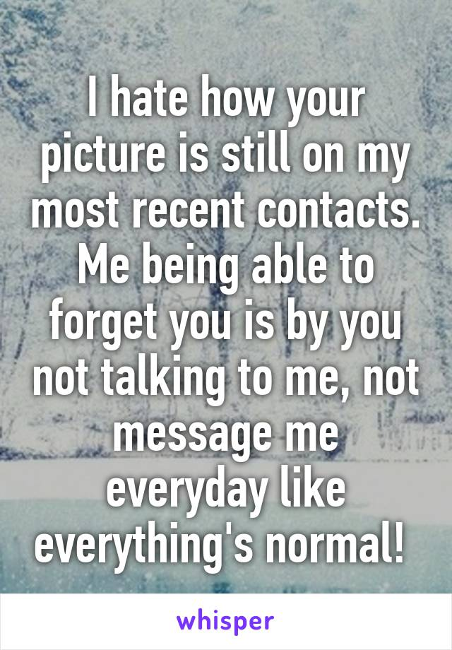 I hate how your picture is still on my most recent contacts. Me being able to forget you is by you not talking to me, not message me everyday like everything's normal!