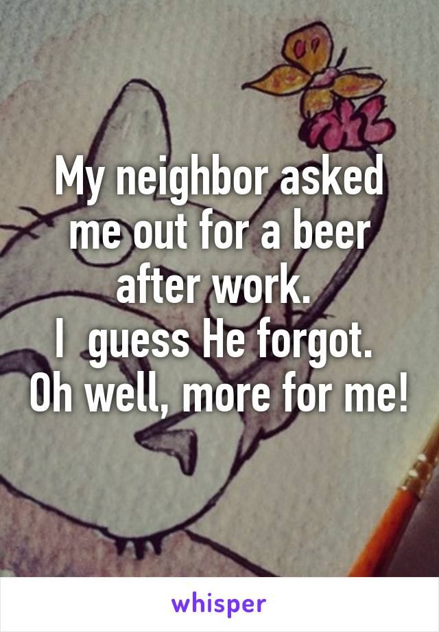 My neighbor asked me out for a beer after work.  I  guess He forgot.  Oh well, more for me!