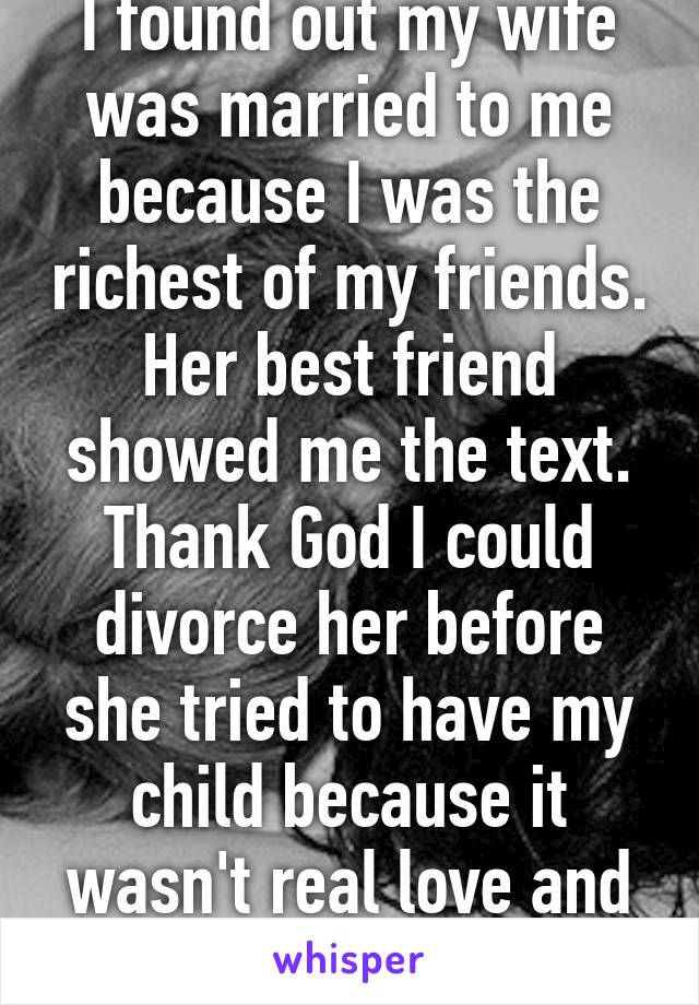 I found out my wife was married to me because I was the richest of my friends. Her best friend showed me the text. Thank God I could divorce her before she tried to have my child because it wasn't real love and commitment.