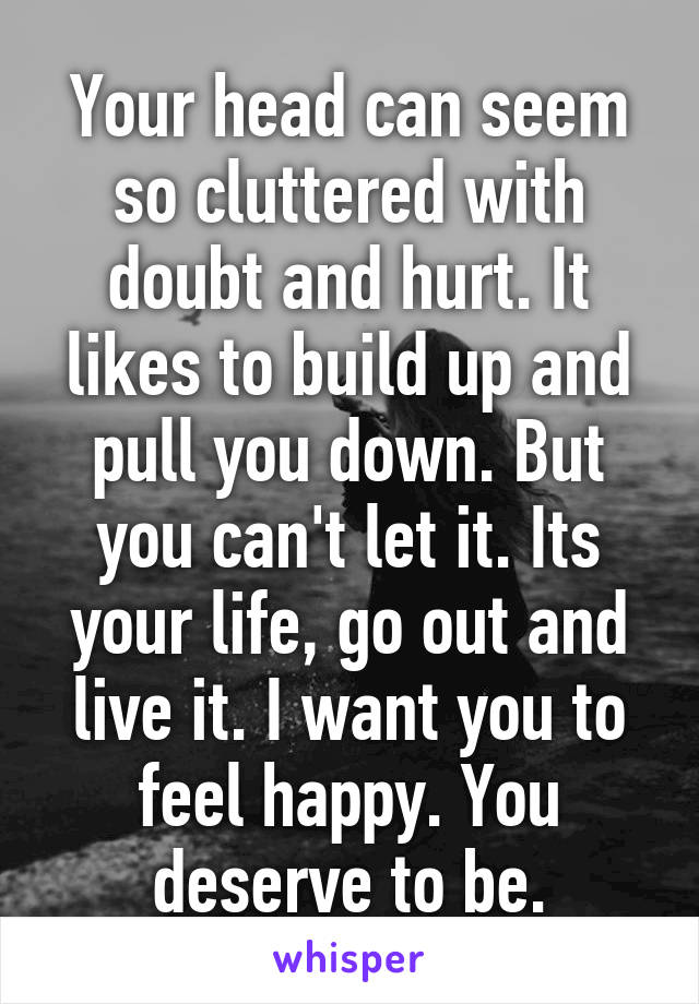 Your head can seem so cluttered with doubt and hurt. It likes to build up and pull you down. But you can't let it. Its your life, go out and live it. I want you to feel happy. You deserve to be.